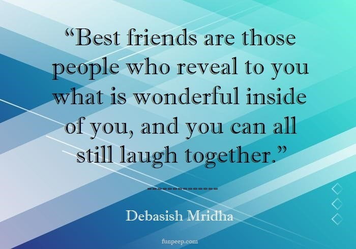 Best friends are those people who reveal to you what is wonderful inside of you, and you can all still laugh together