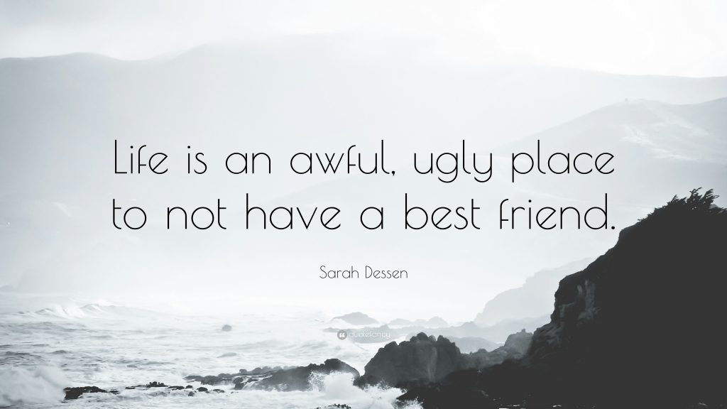 Life is an awful, ugly place to not have a best friend