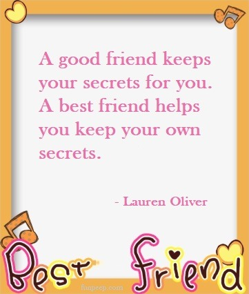 A good friend keeps your secrets for you. A best friend helps you keep your own secrets. Lauren Oliver