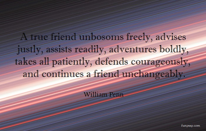 A true friend unbosoms freely, advises justly, assists readily, adventures boldly, takes all patiently, defends courageously, and continues a friend unchangeably. — William Penn