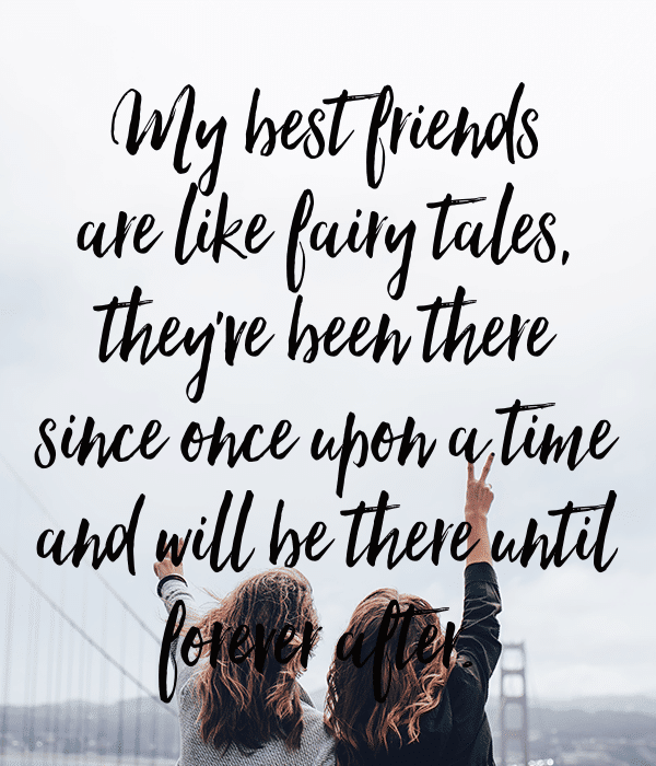 My best friends are like fairy tales, they've been there since once upon a time and will be there until forever after.
