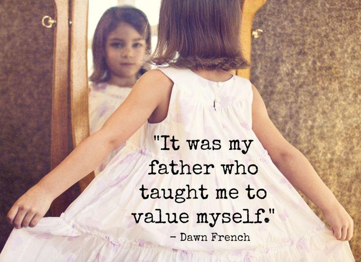 It was my father who taught me to value myself.